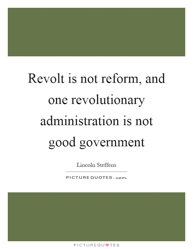 Revolt is not reform, and one revolutionary administration is not good government Picture Quote #1