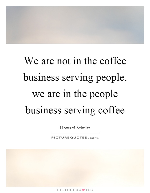 We are not in the coffee business serving people, we are in the people business serving coffee Picture Quote #1