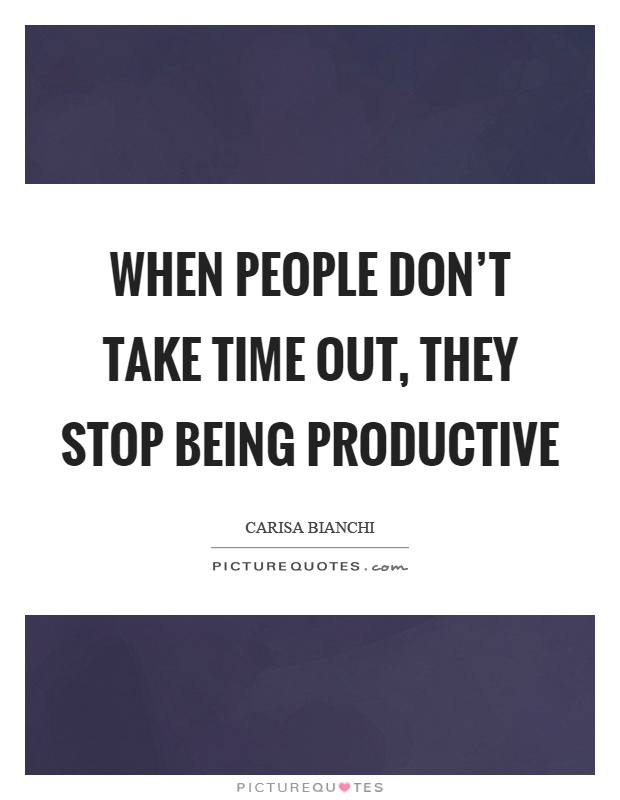When people don't take time out, they stop being productive Picture Quote #1