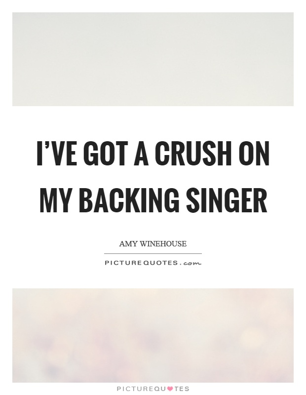 I've got a crush on my backing singer Picture Quote #1