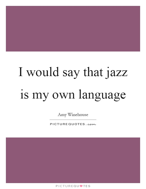 I would say that jazz is my own language Picture Quote #1