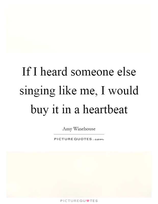 If I heard someone else singing like me, I would buy it in a heartbeat Picture Quote #1