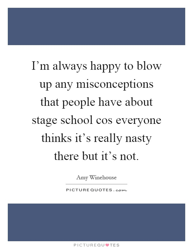 I'm always happy to blow up any misconceptions that people have about stage school cos everyone thinks it's really nasty there but it's not Picture Quote #1