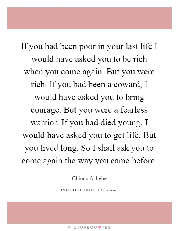 If you had been poor in your last life I would have asked you to be rich when you come again. But you were rich. If you had been a coward, I would have asked you to bring courage. But you were a fearless warrior. If you had died young, I would have asked you to get life. But you lived long. So I shall ask you to come again the way you came before Picture Quote #1