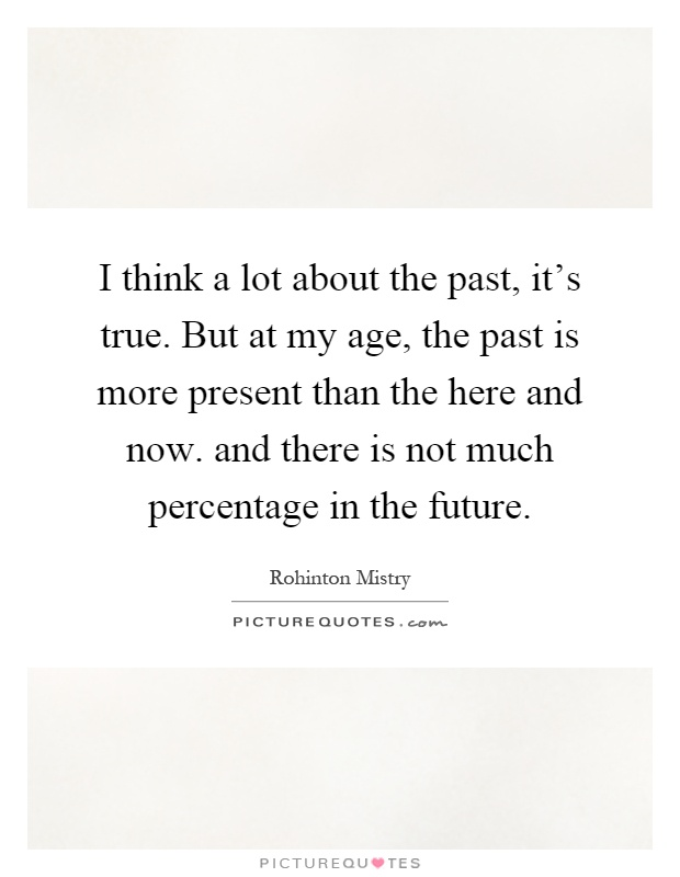 I think a lot about the past, it's true. But at my age, the past is more present than the here and now. and there is not much percentage in the future Picture Quote #1