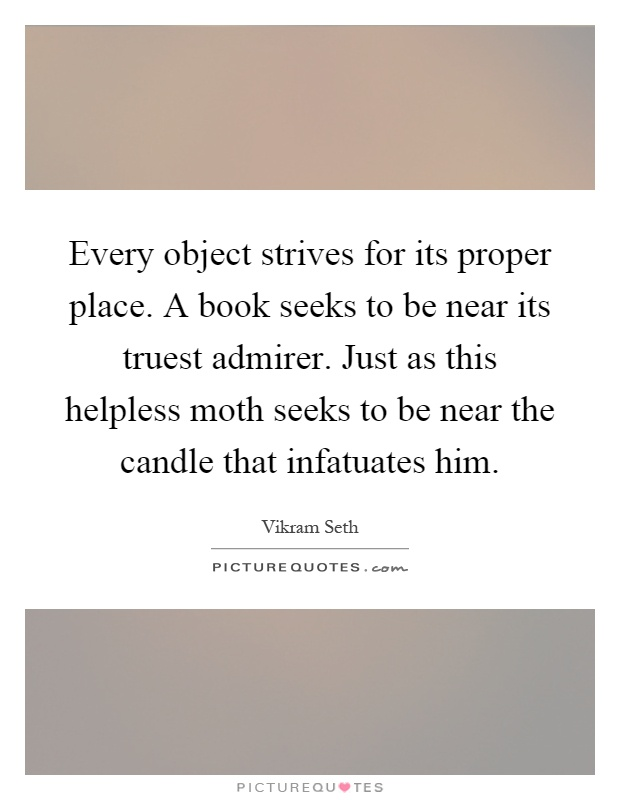 Every object strives for its proper place. A book seeks to be near its truest admirer. Just as this helpless moth seeks to be near the candle that infatuates him Picture Quote #1