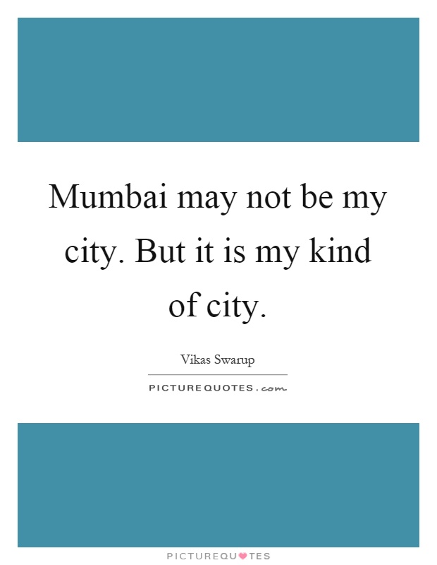 Mumbai may not be my city. But it is my kind of city Picture Quote #1