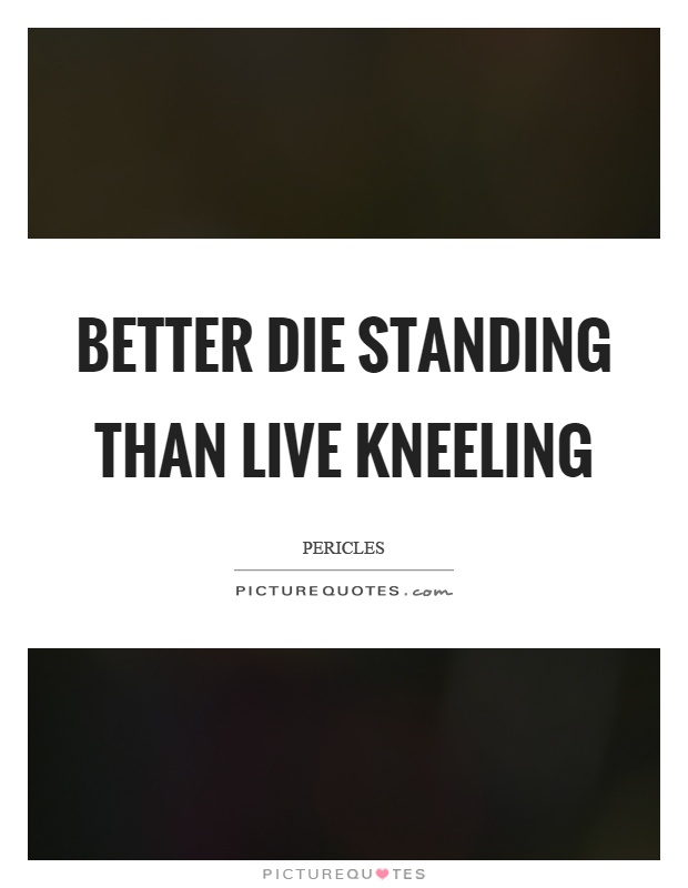 Better die standing than live kneeling Picture Quote #1