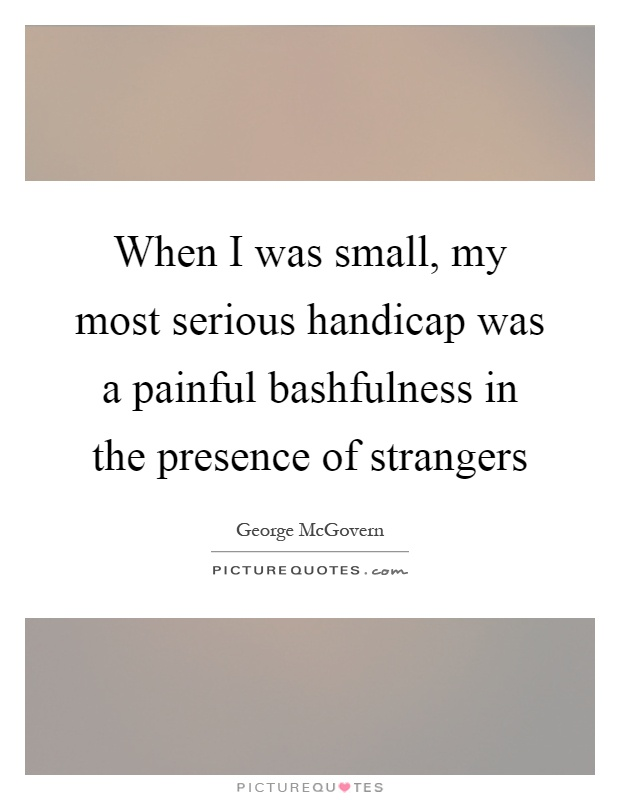 When I was small, my most serious handicap was a painful bashfulness in the presence of strangers Picture Quote #1