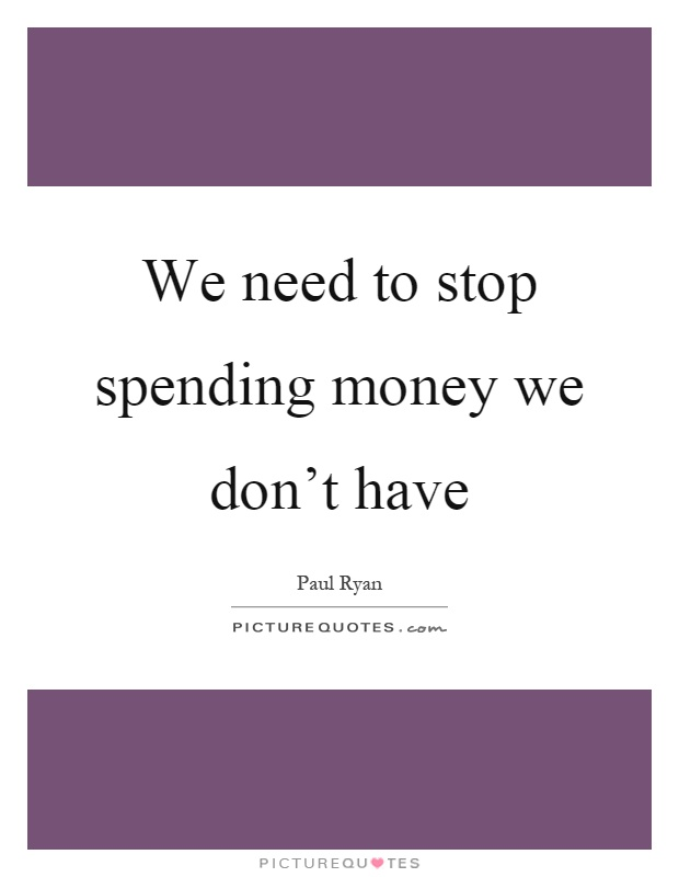 We need to stop spending money we don't have Picture Quote #1