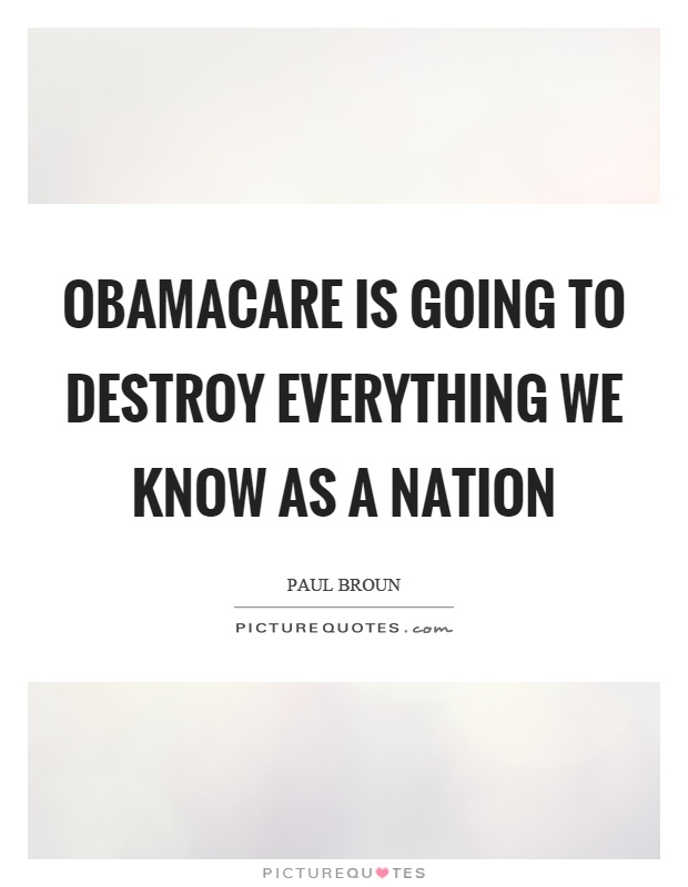 Obamacare is going to destroy everything we know as a nation Picture Quote #1