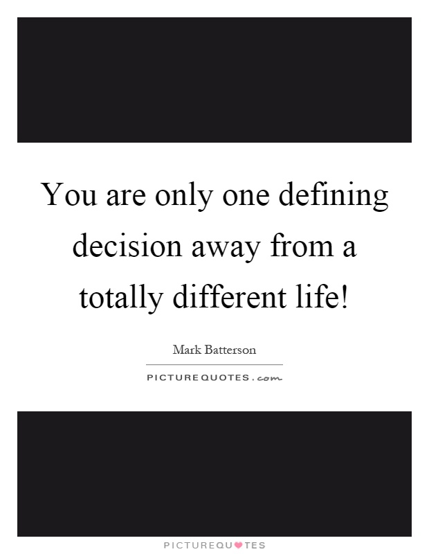 You are only one defining decision away from a totally different life! Picture Quote #1