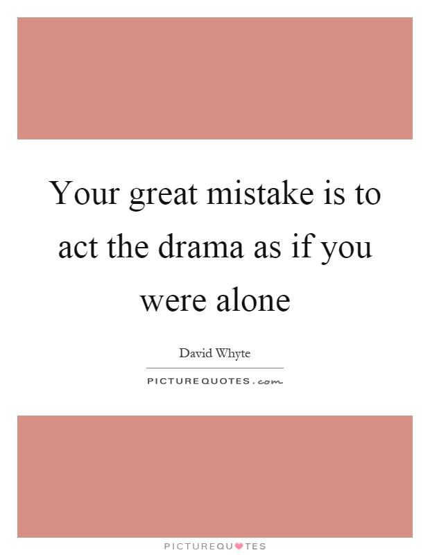 Your great mistake is to act the drama as if you were alone Picture Quote #1