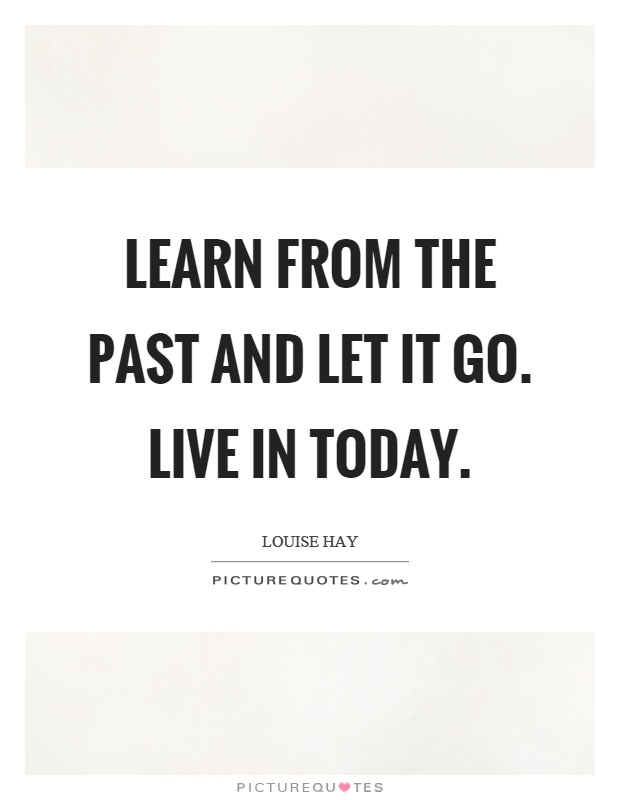 Learn from the past and let it go. Live in today Picture Quote #1
