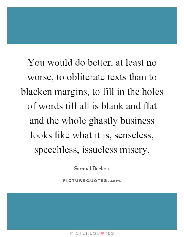 You would do better, at least no worse, to obliterate texts than to blacken margins, to fill in the holes of words till all is blank and flat and the whole ghastly business looks like what it is, senseless, speechless, issueless misery Picture Quote #1