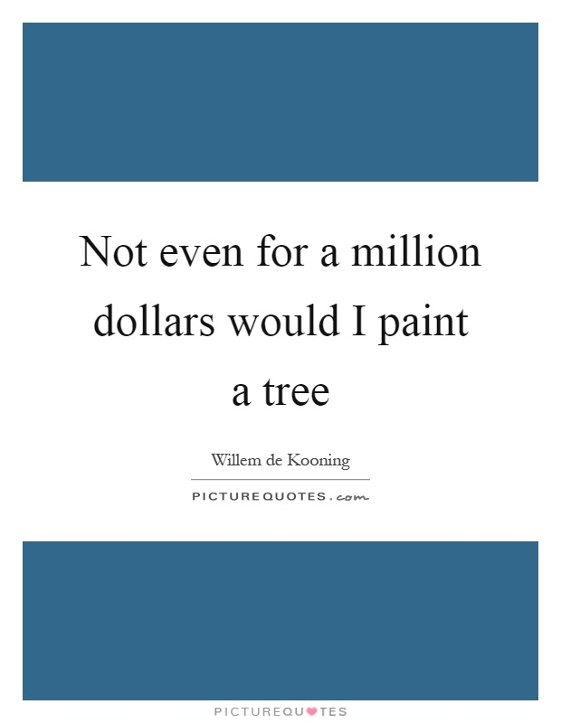 Not even for a million dollars would I paint a tree Picture Quote #1