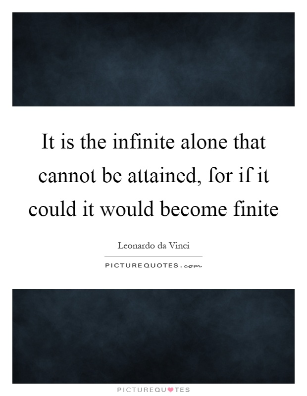 It is the infinite alone that cannot be attained, for if it could it would become finite Picture Quote #1