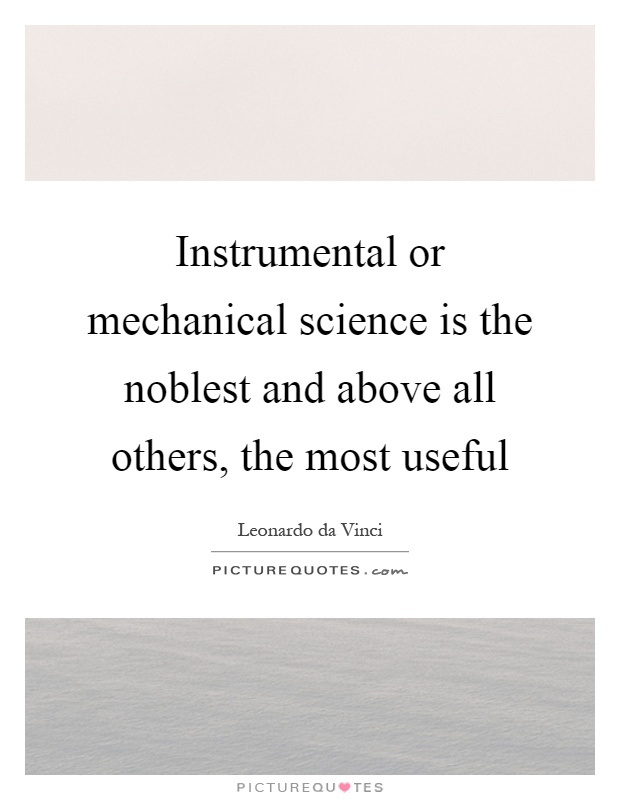 Instrumental or mechanical science is the noblest and above all others, the most useful Picture Quote #1