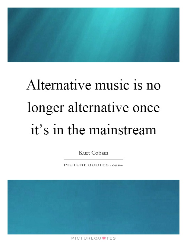 Alternative music is no longer alternative once it's in the mainstream Picture Quote #1