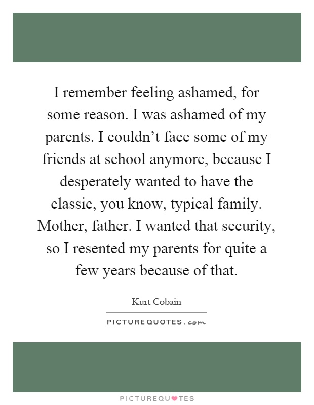 I remember feeling ashamed, for some reason. I was ashamed of my parents. I couldn't face some of my friends at school anymore, because I desperately wanted to have the classic, you know, typical family. Mother, father. I wanted that security, so I resented my parents for quite a few years because of that Picture Quote #1