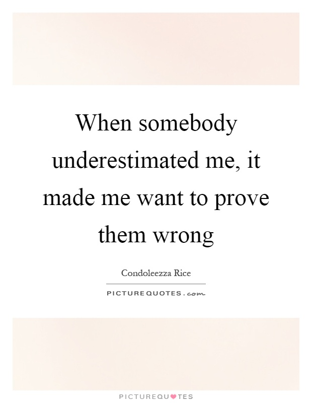 When somebody underestimated me, it made me want to prove them wrong Picture Quote #1