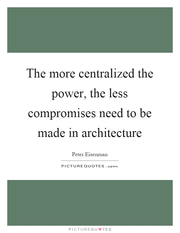 The more centralized the power, the less compromises need to be made in architecture Picture Quote #1