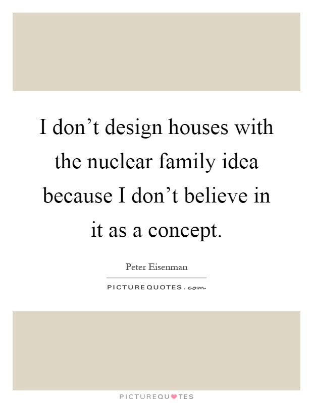 I don't design houses with the nuclear family idea because I don't believe in it as a concept Picture Quote #1