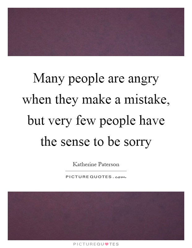 Many people are angry when they make a mistake, but very few people have the sense to be sorry Picture Quote #1