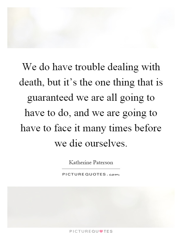 We do have trouble dealing with death, but it's the one thing that is guaranteed we are all going to have to do, and we are going to have to face it many times before we die ourselves Picture Quote #1
