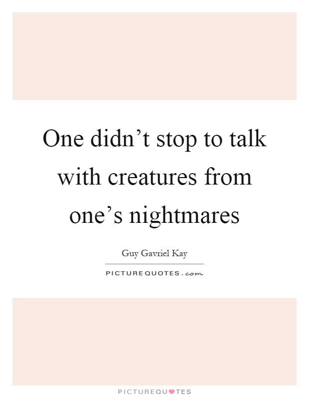 One didn't stop to talk with creatures from one's nightmares Picture Quote #1