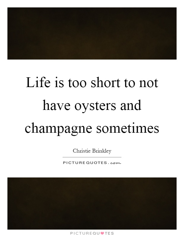 Life is too short to not have oysters and champagne sometimes Picture Quote #1