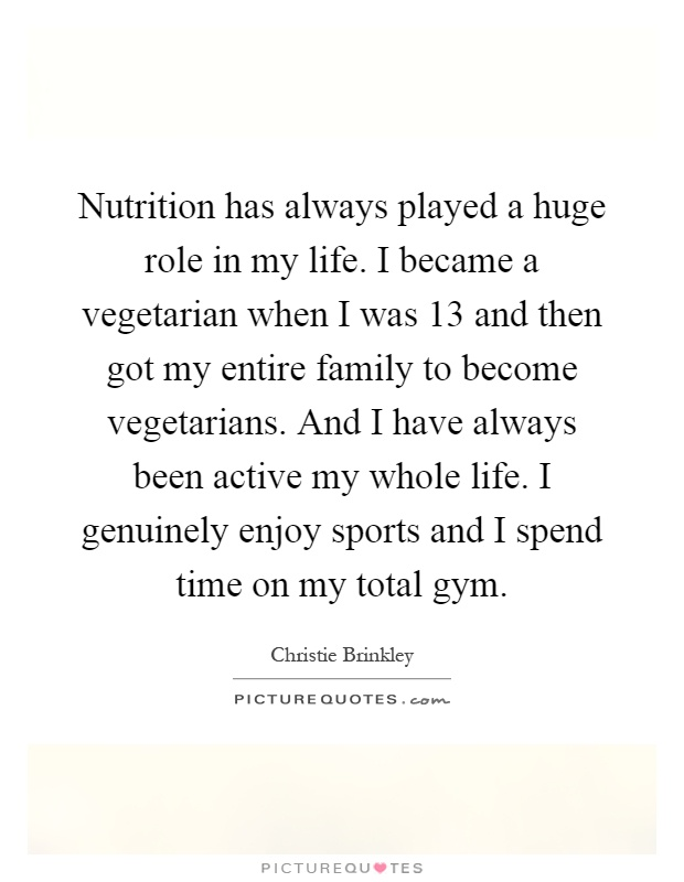 Nutrition has always played a huge role in my life. I became a vegetarian when I was 13 and then got my entire family to become vegetarians. And I have always been active my whole life. I genuinely enjoy sports and I spend time on my total gym Picture Quote #1