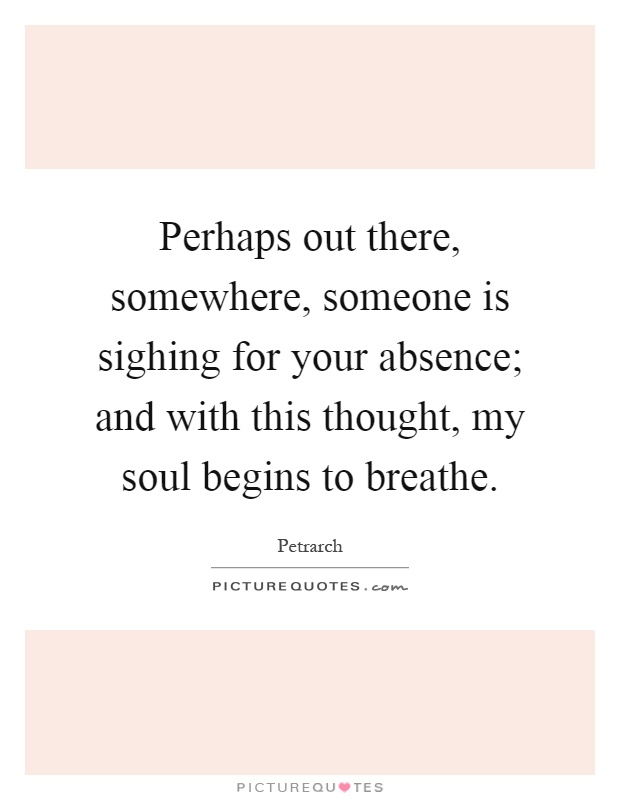Perhaps out there, somewhere, someone is sighing for your absence; and with this thought, my soul begins to breathe Picture Quote #1
