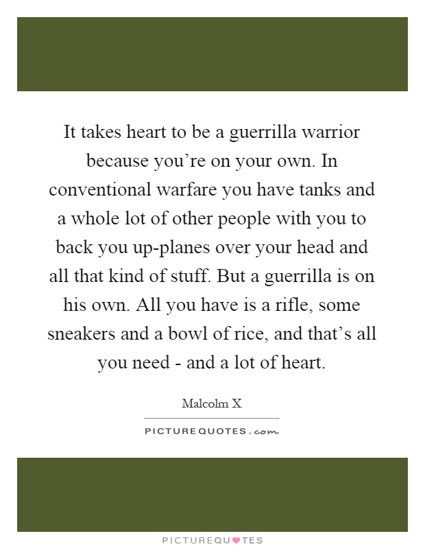 It takes heart to be a guerrilla warrior because you're on your own. In conventional warfare you have tanks and a whole lot of other people with you to back you up-planes over your head and all that kind of stuff. But a guerrilla is on his own. All you have is a rifle, some sneakers and a bowl of rice, and that's all you need - and a lot of heart Picture Quote #1