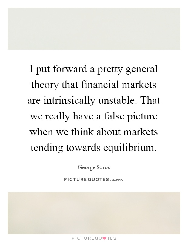 I put forward a pretty general theory that financial markets are intrinsically unstable. That we really have a false picture when we think about markets tending towards equilibrium Picture Quote #1