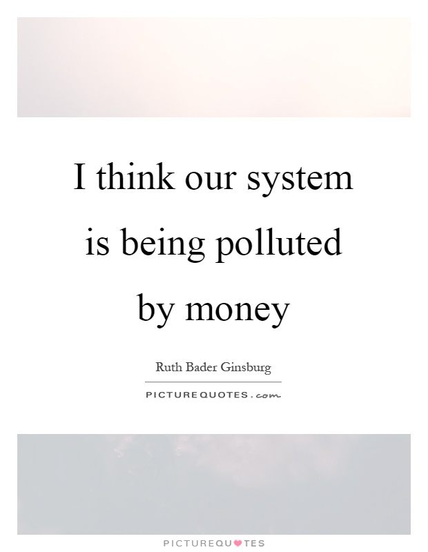 I think our system is being polluted by money Picture Quote #1