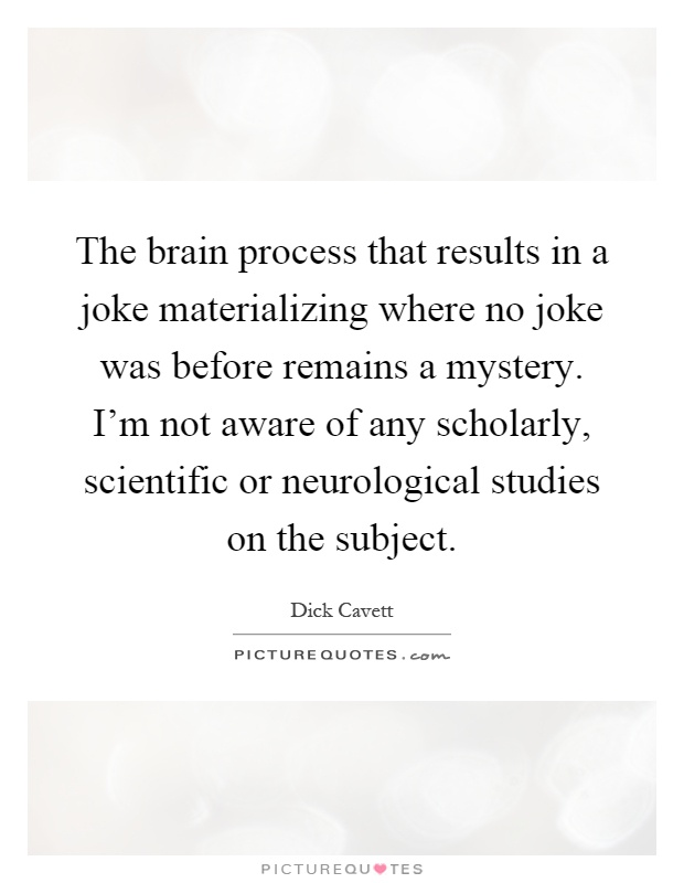 The brain process that results in a joke materializing where no joke was before remains a mystery. I'm not aware of any scholarly, scientific or neurological studies on the subject Picture Quote #1