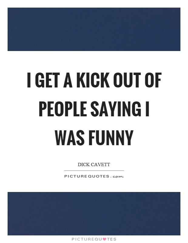 I get a kick out of people saying I was funny Picture Quote #1