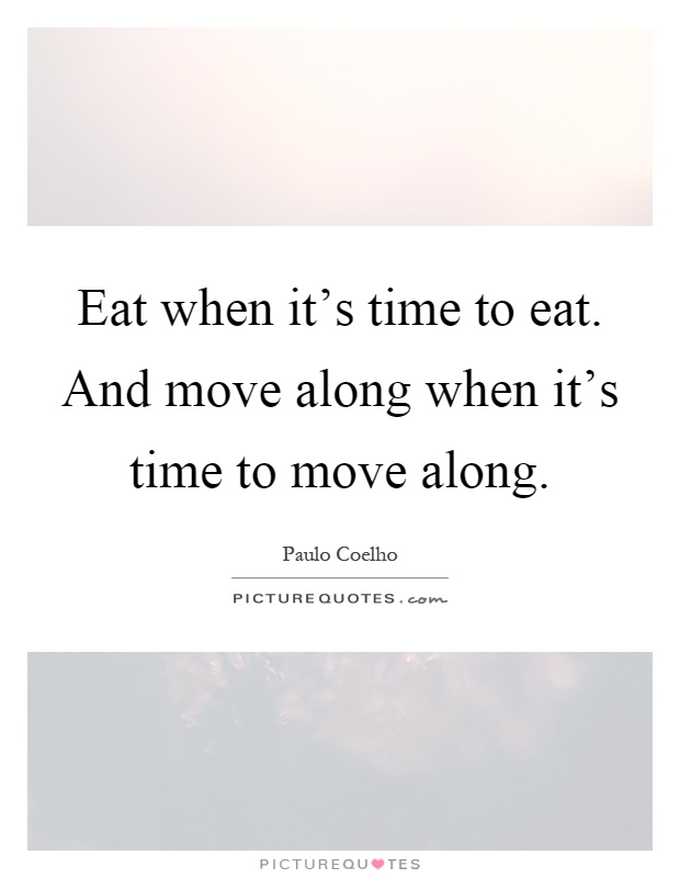 Eat when it's time to eat. And move along when it's time to move along Picture Quote #1