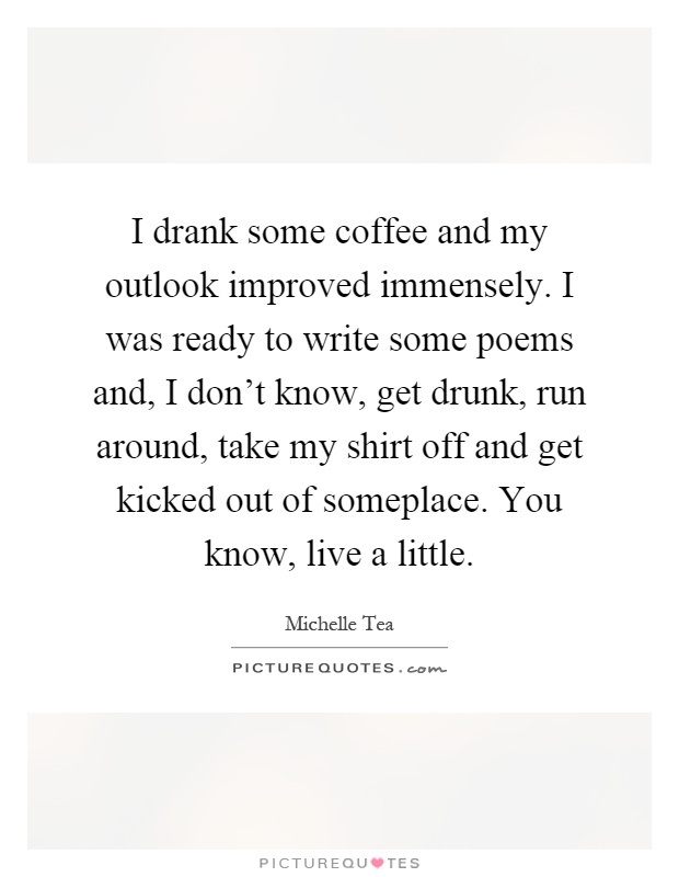 I drank some coffee and my outlook improved immensely. I was ready to write some poems and, I don't know, get drunk, run around, take my shirt off and get kicked out of someplace. You know, live a little Picture Quote #1
