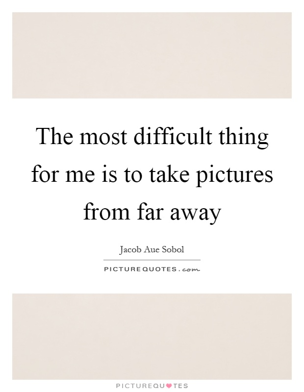 The most difficult thing for me is to take pictures from far away Picture Quote #1