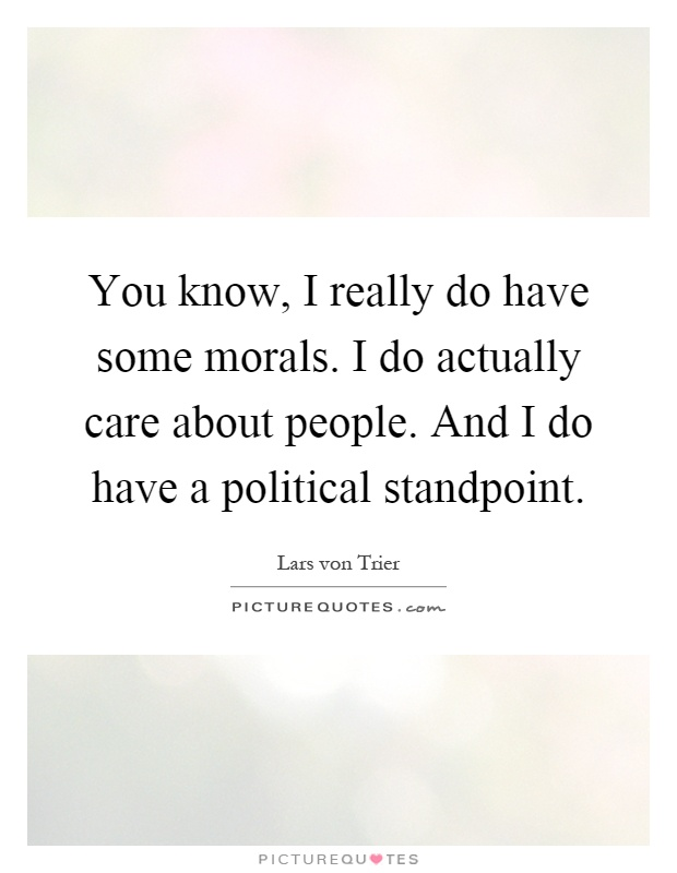 You know, I really do have some morals. I do actually care about people. And I do have a political standpoint Picture Quote #1