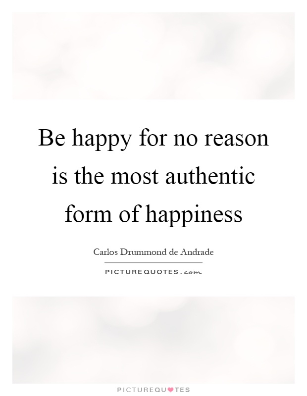 Be happy for no reason is the most authentic form of happiness Picture Quote #1