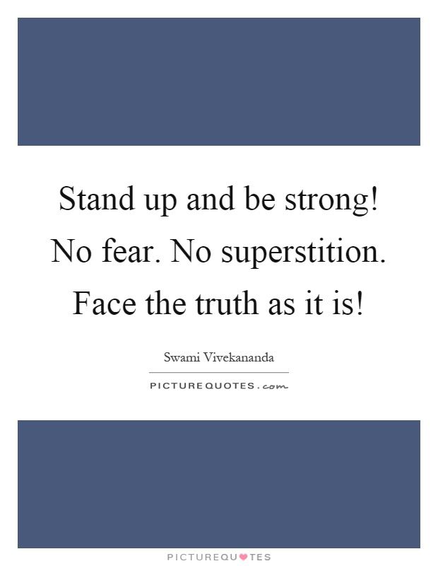 Stand up and be strong! No fear. No superstition. Face the truth as it is! Picture Quote #1