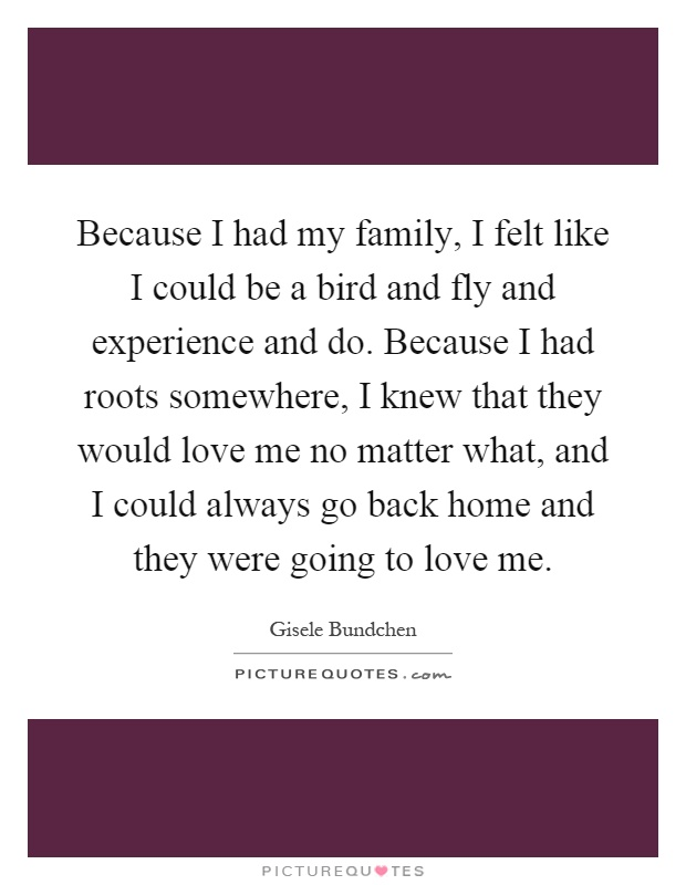 Because I had my family, I felt like I could be a bird and fly and experience and do. Because I had roots somewhere, I knew that they would love me no matter what, and I could always go back home and they were going to love me Picture Quote #1