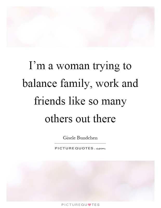 I\'m a woman trying to balance family, work and friends like ...