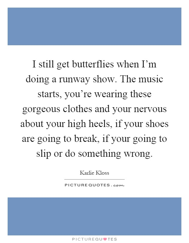 I still get butterflies when I'm doing a runway show. The music starts, you're wearing these gorgeous clothes and your nervous about your high heels, if your shoes are going to break, if your going to slip or do something wrong Picture Quote #1