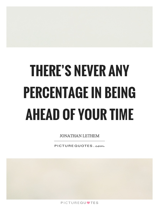 There's never any percentage in being ahead of your time Picture Quote #1
