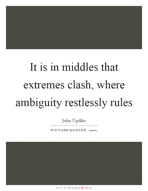 It is in middles that extremes clash, where ambiguity restlessly rules Picture Quote #1