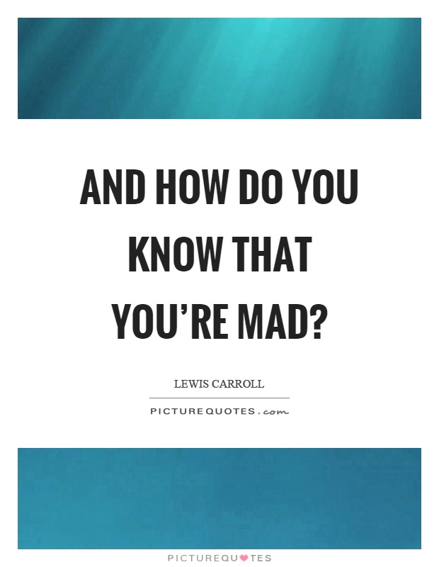 And how do you know that you're mad? Picture Quote #1